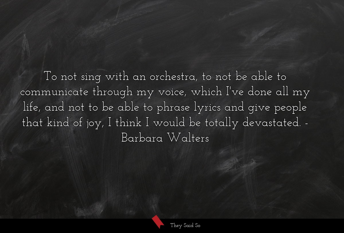 To not sing with an orchestra, to not be able to... | Barbara Walters