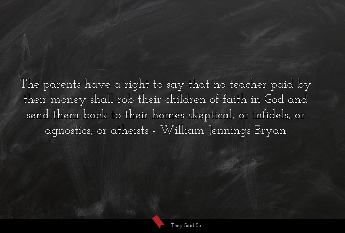 The parents have a right to say that no teacher... | William Jennings Bryan