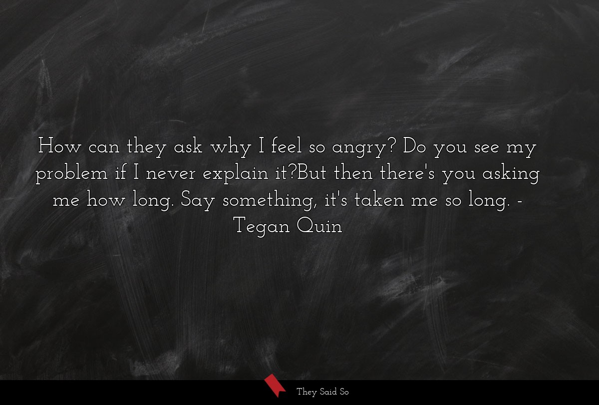 How can they ask why I feel so angry? Do you see... | Tegan Quin