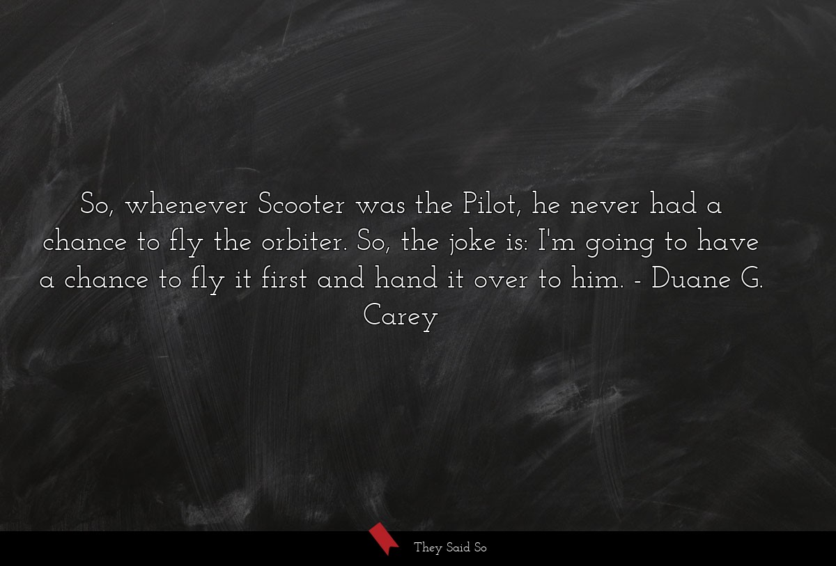 So, whenever Scooter was the Pilot, he never had... | Duane G. Carey