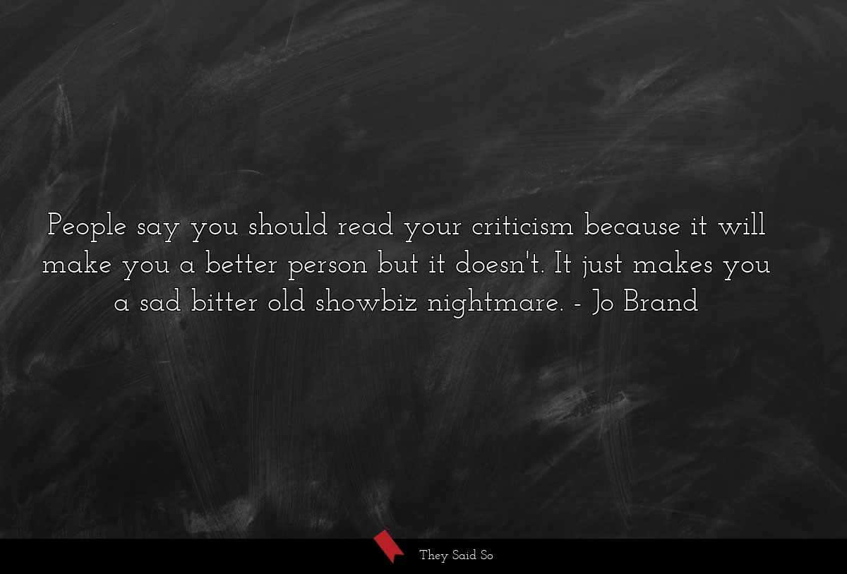 People say you should read your criticism because... | Jo Brand