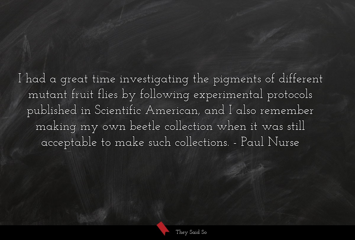 I had a great time investigating the pigments of... | Paul Nurse