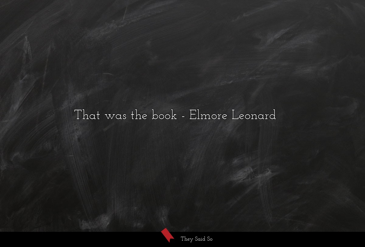 That was the book... | Elmore Leonard