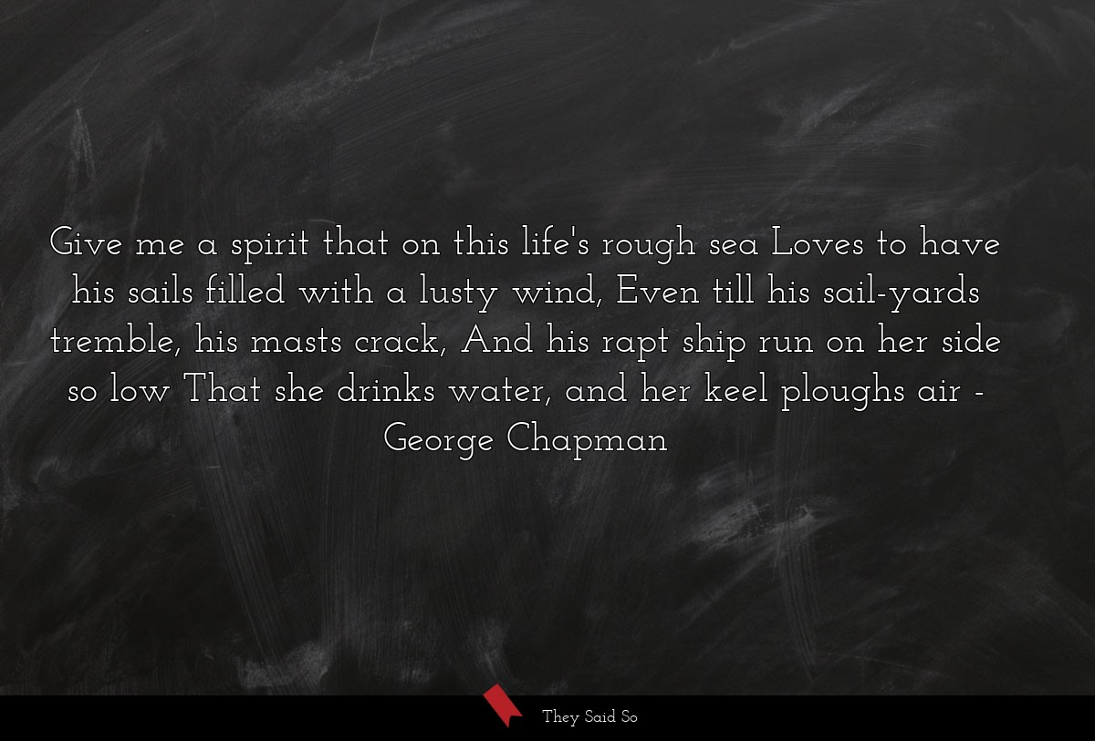 Give me a spirit that on this life's rough sea... | George Chapman