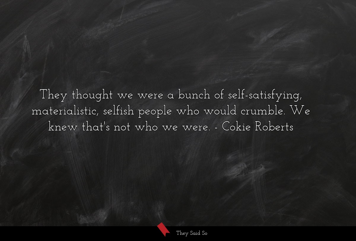 They thought we were a bunch of self-satisfying,... | Cokie Roberts