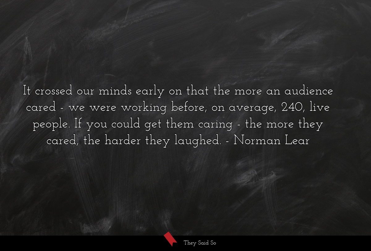 It crossed our minds early on that the more an... | Norman Lear