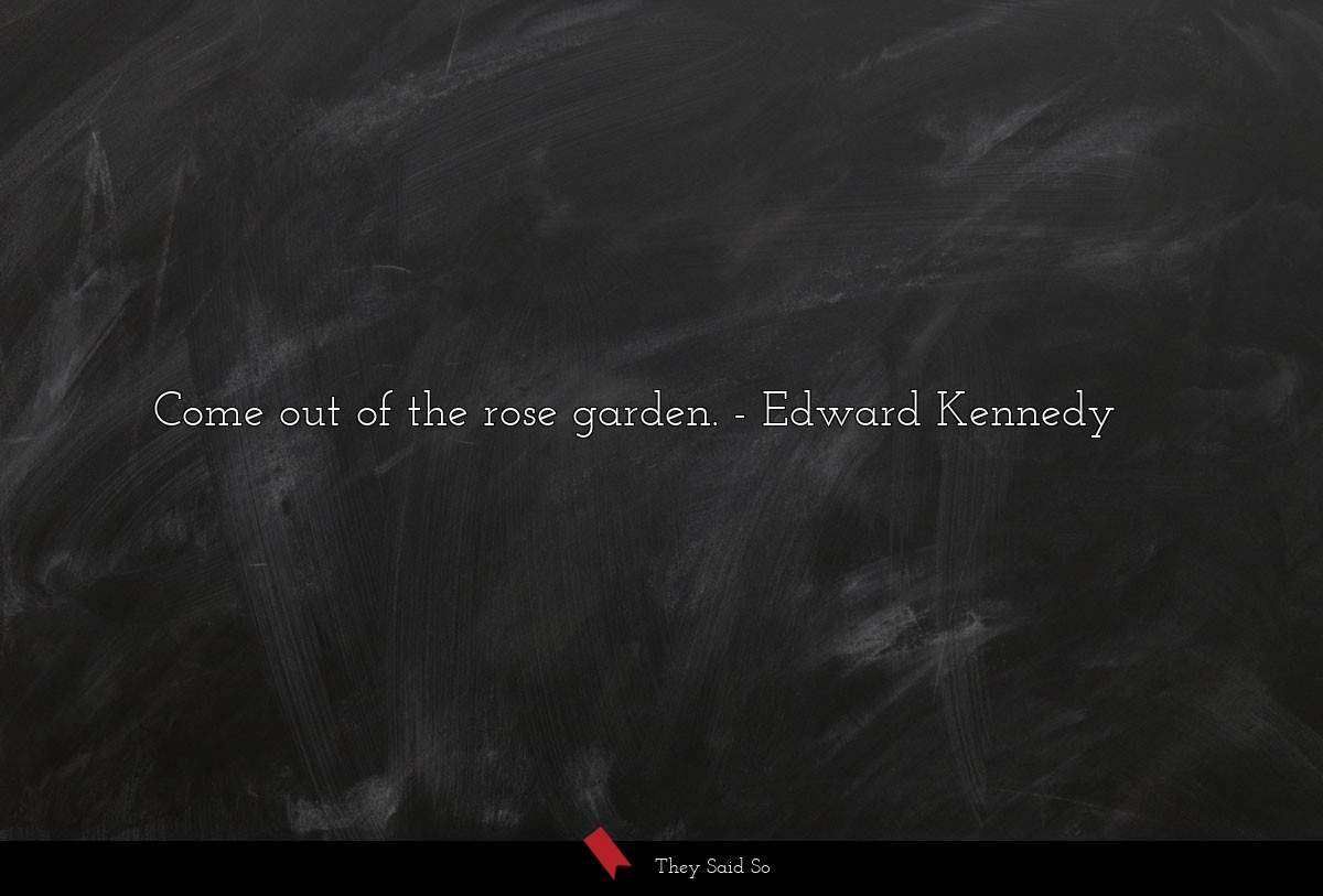 Come out of the rose garden.... | Edward Kennedy