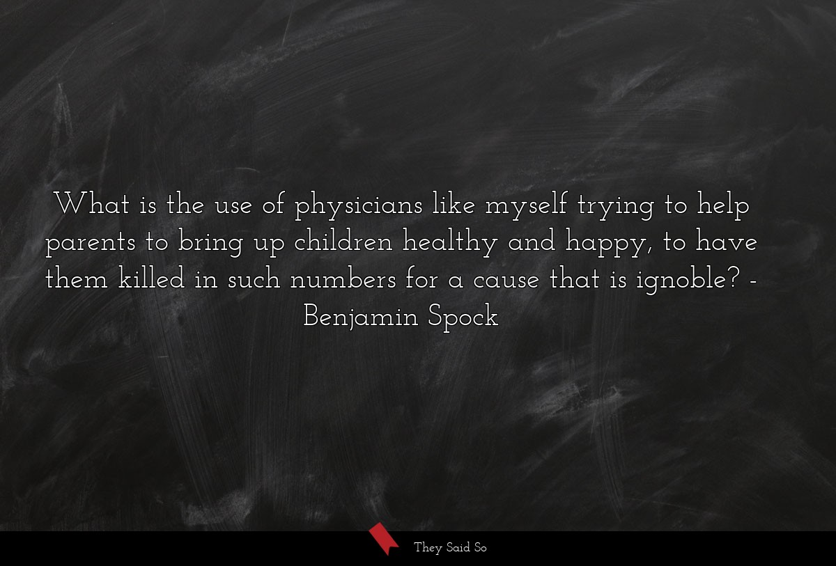 What is the use of physicians like myself trying... | Benjamin Spock