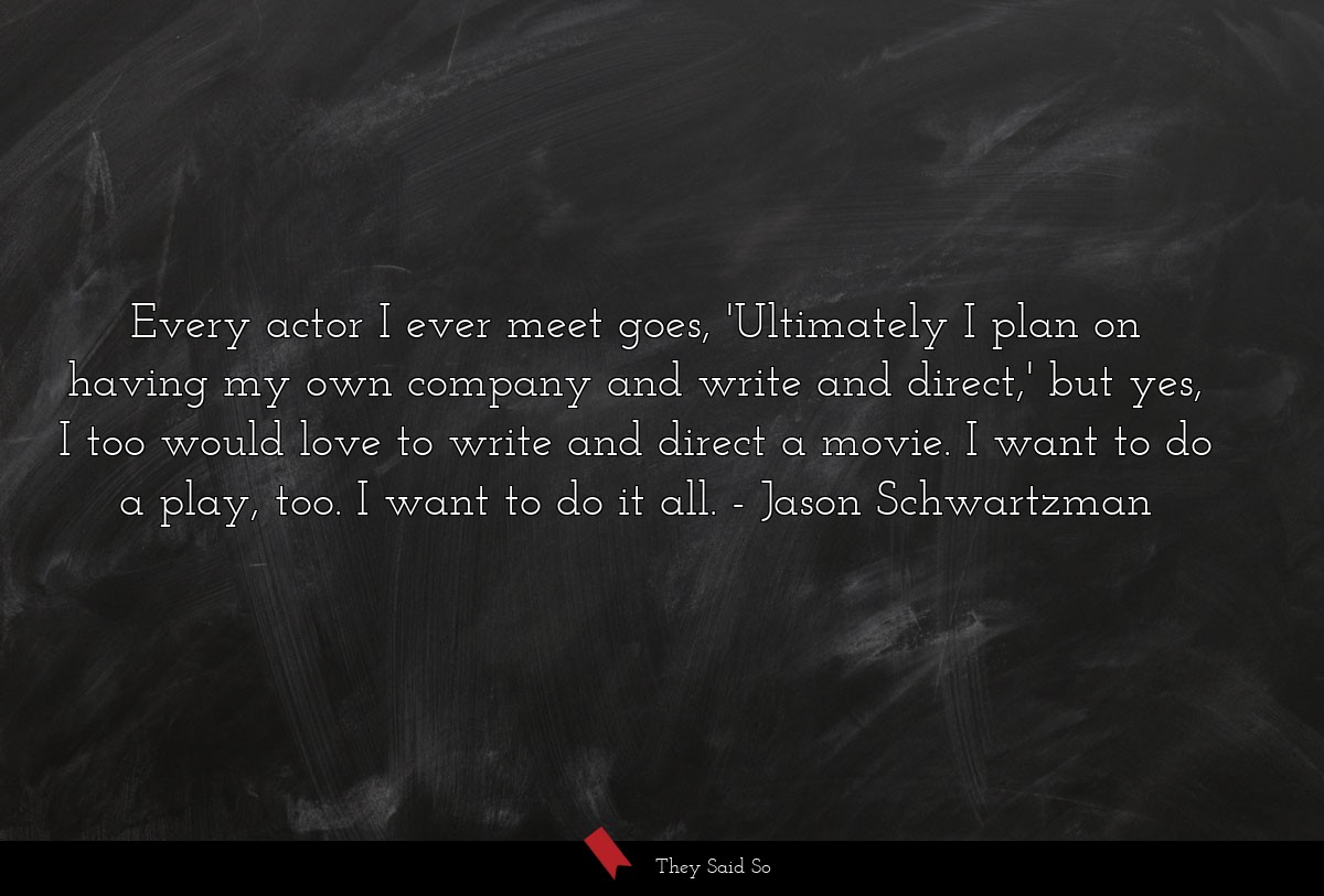 Every actor I ever meet goes, 'Ultimately I plan... | Jason Schwartzman
