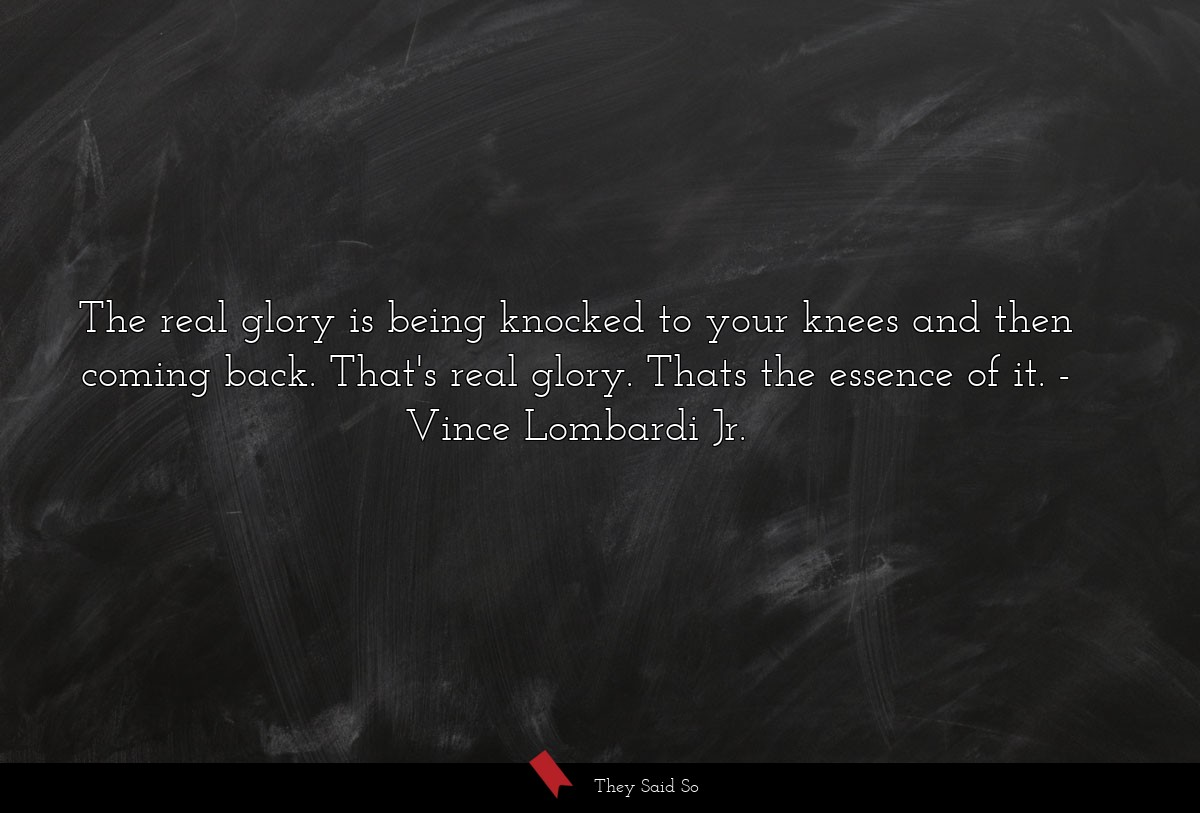 The real glory is being knocked to your knees and then coming back. That's real glory. Thats the essence of it. Vince Lombardi Jr.