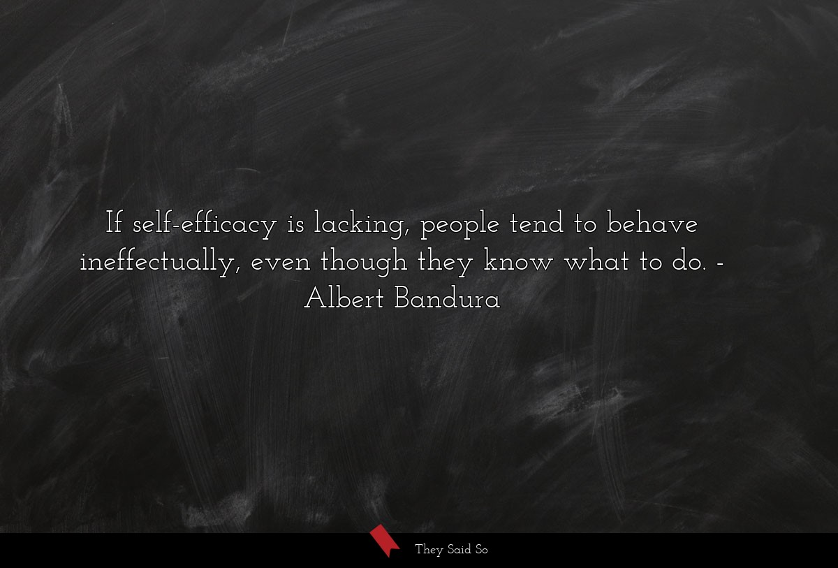 If self-efficacy is lacking, people tend to... | Albert Bandura