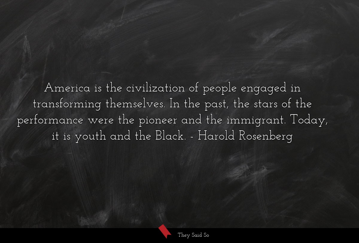 America is the civilization of people engaged in... | Harold Rosenberg