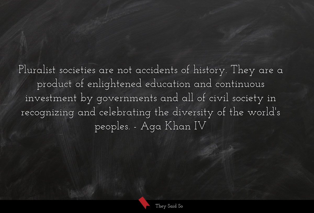 Pluralist societies are not accidents of history.... | Aga Khan IV