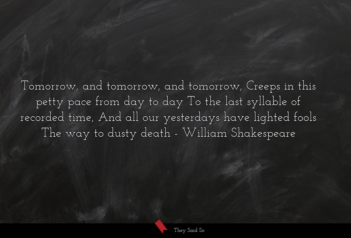 Tomorrow, and tomorrow, and tomorrow, Creeps in... | William Shakespeare