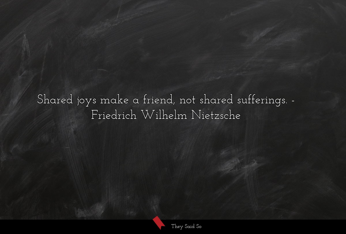 Shared joys make a friend, not shared sufferings.... | Friedrich Wilhelm Nietzsche