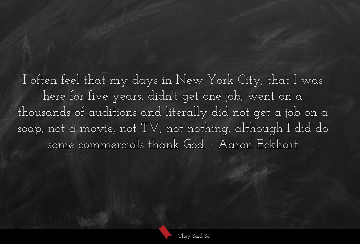 I often feel that my days in New York City, that... | Aaron Eckhart