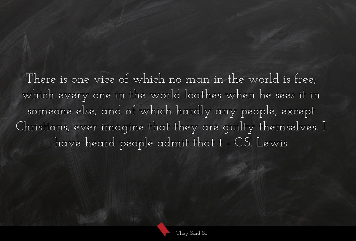 There is one vice of which no man in the world is... | C.S. Lewis