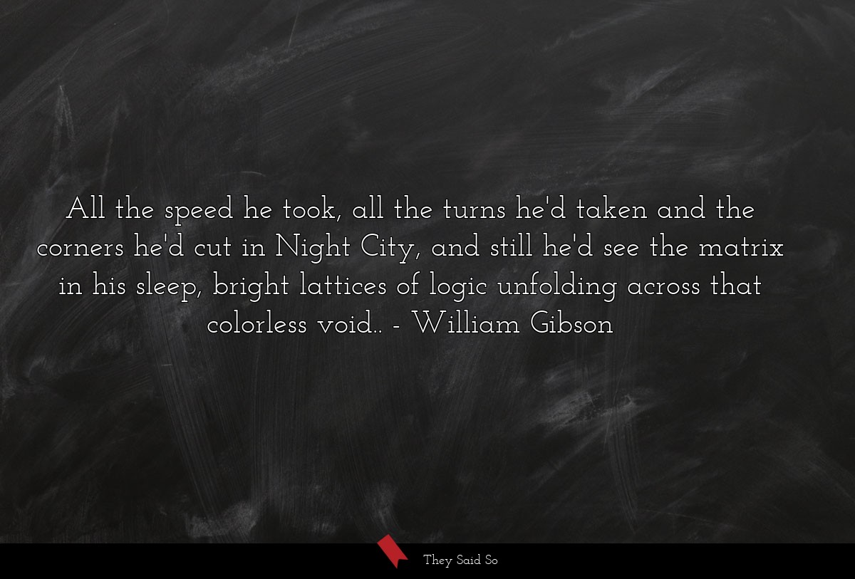 All the speed he took, all the turns he'd taken... | William Gibson