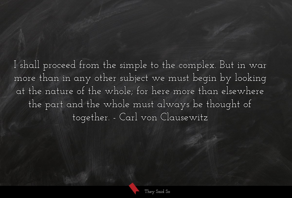I shall proceed from the simple to the complex.... | Carl von Clausewitz