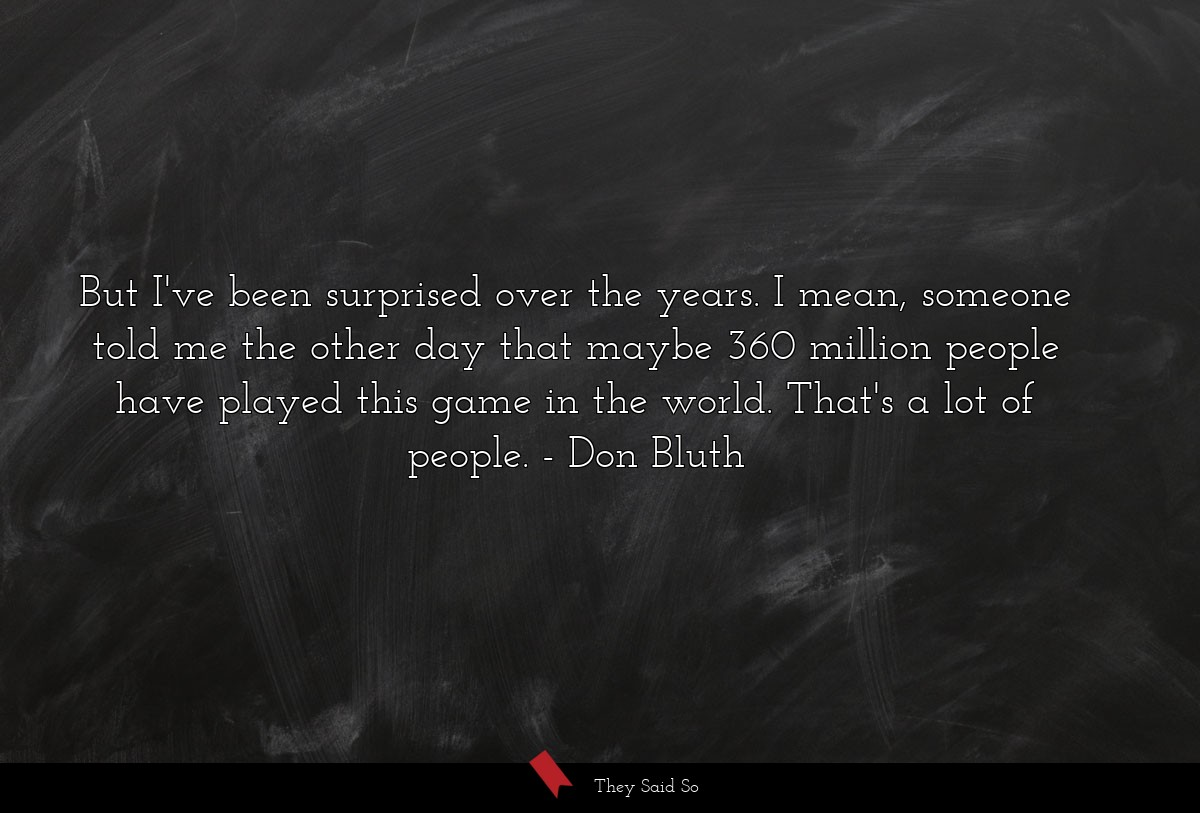 But I've been surprised over the years. I mean,... | Don Bluth