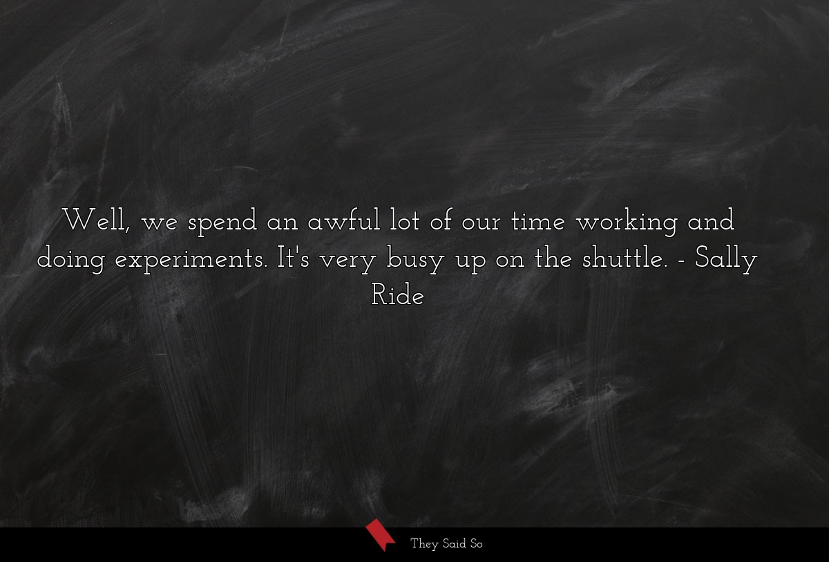 Well, we spend an awful lot of our time working... | Sally Ride