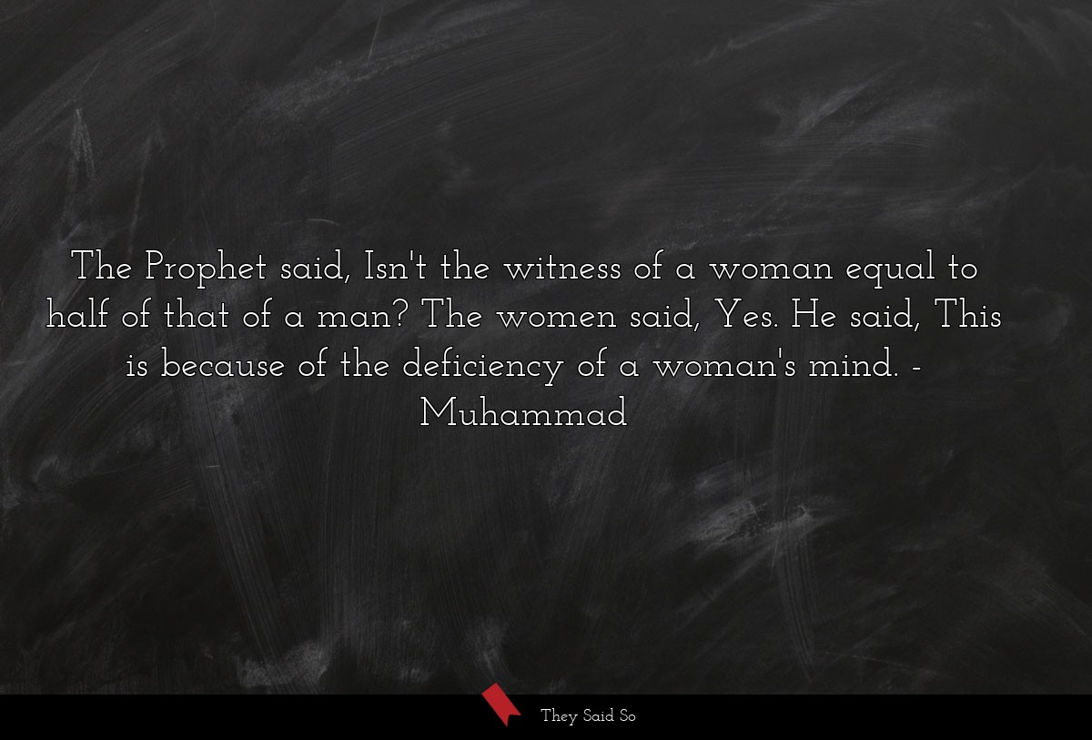 The Prophet said, Isn't the witness of a woman... | Muhammad