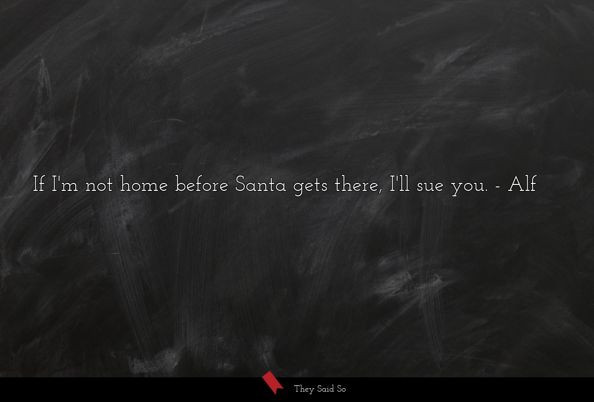 If I'm not home before Santa gets there, I'll sue... | Alf