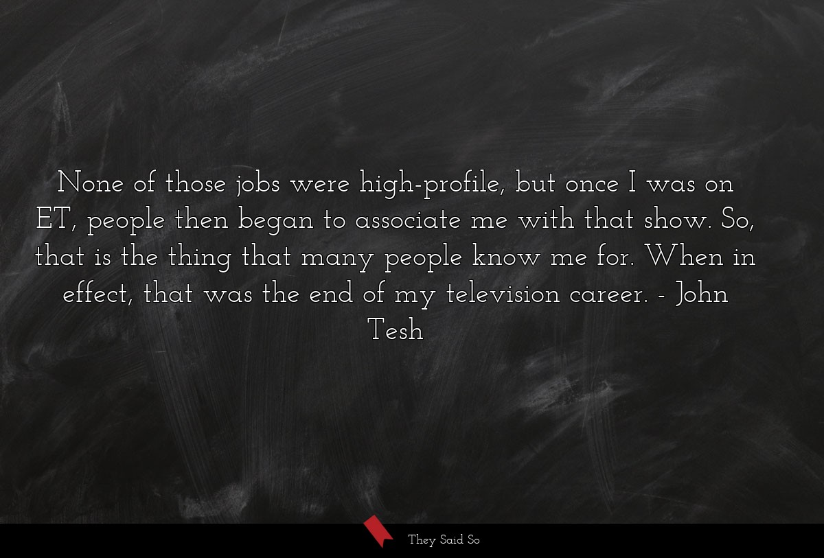 None of those jobs were high-profile, but once I... | John Tesh