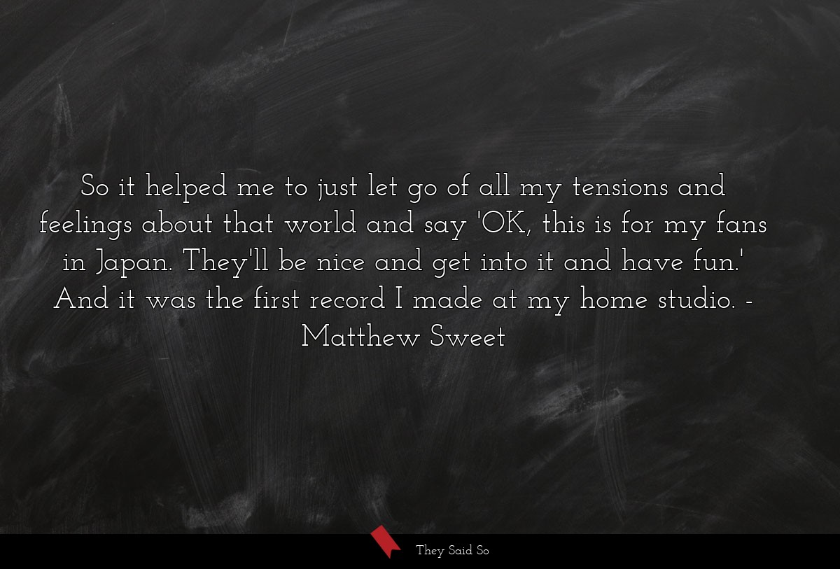 So it helped me to just let go of all my tensions... | Matthew Sweet