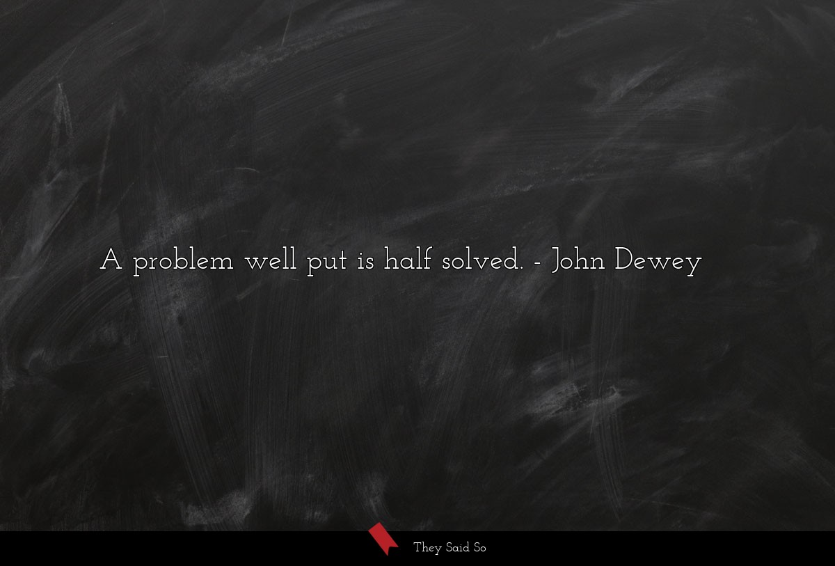 a problem well put is half solved.... | John Dewey