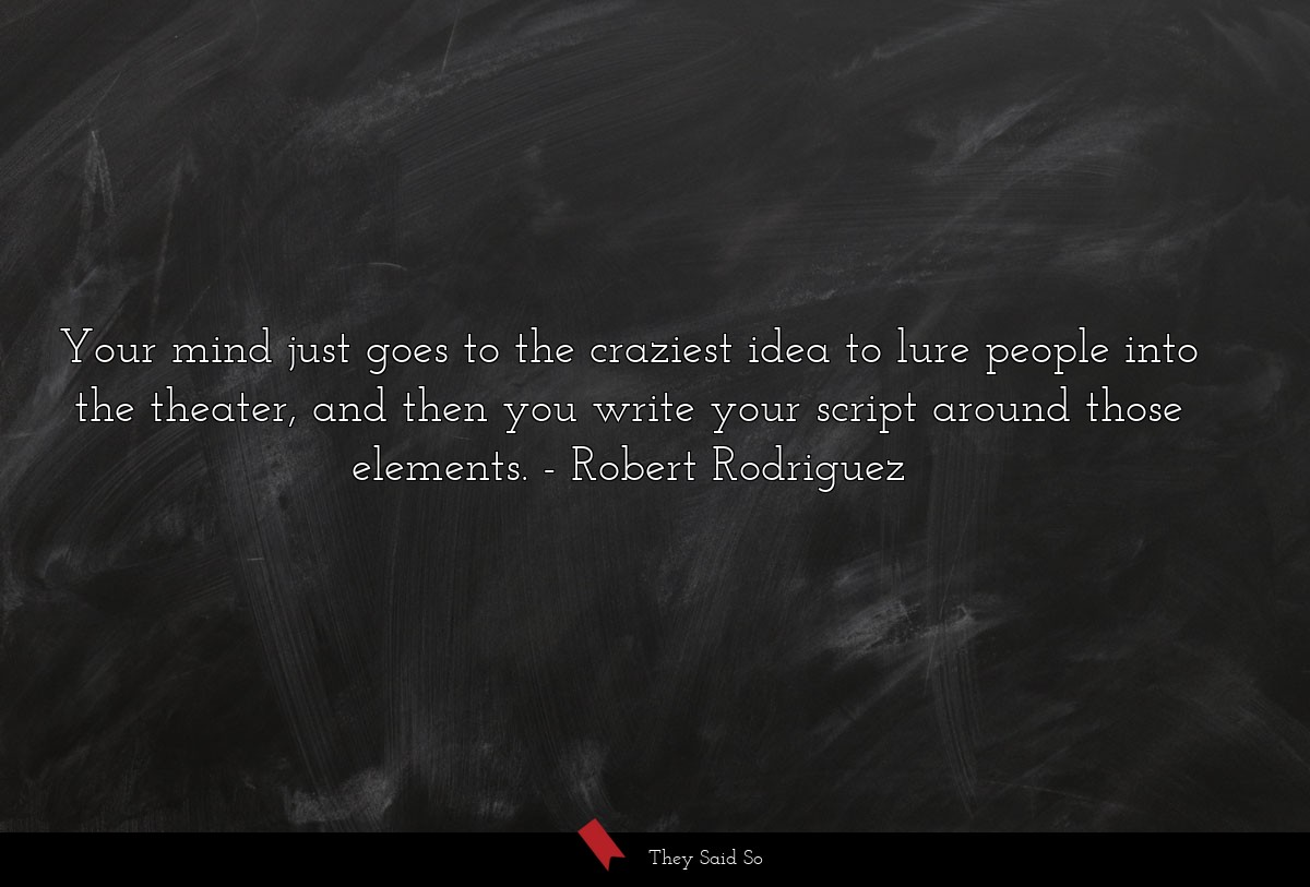 Your mind just goes to the craziest idea to lure... | Robert Rodriguez