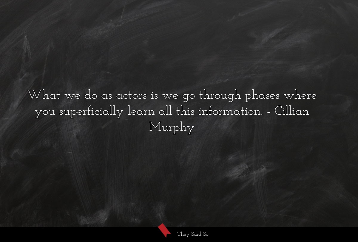 What we do as actors is we go through phases... | Cillian Murphy