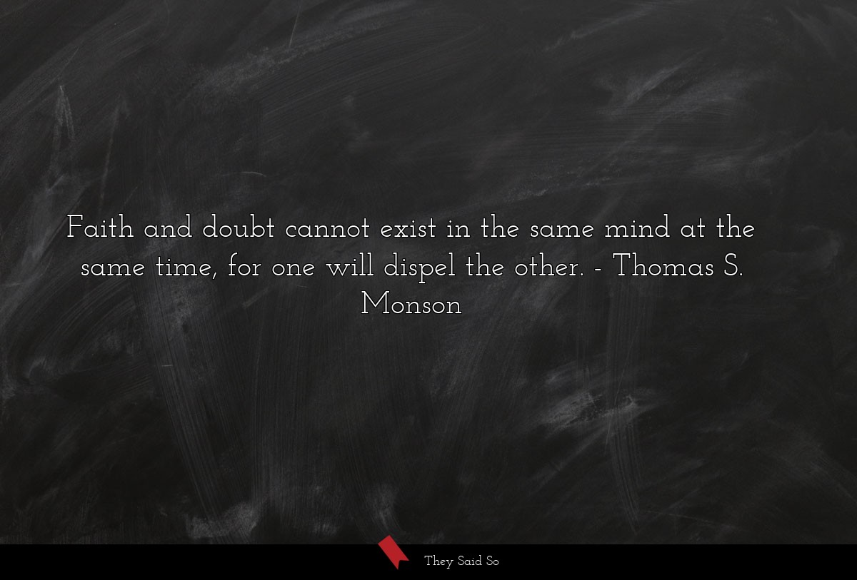 Faith and doubt cannot exist in the same mind at... | Thomas S. Monson
