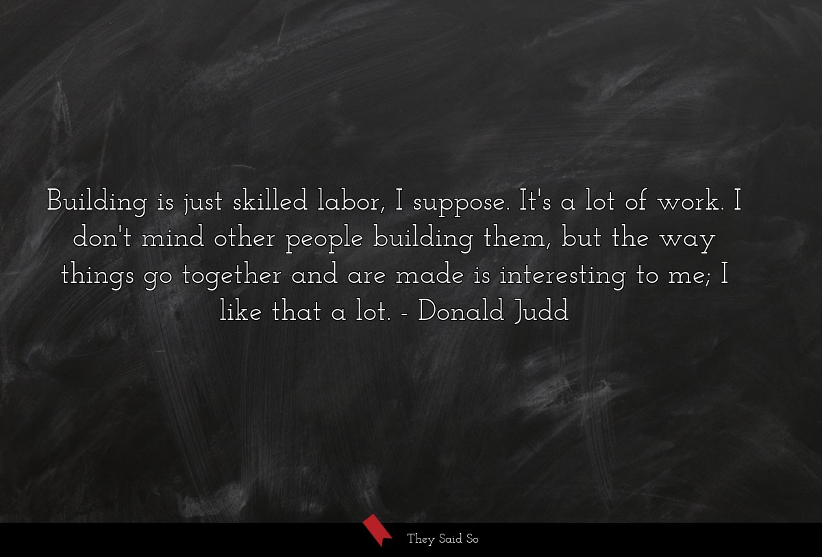 Building is just skilled labor, I suppose. It's a... | Donald Judd