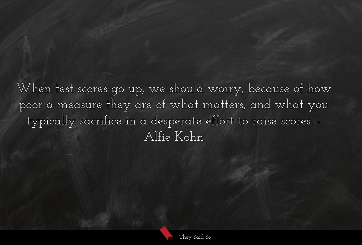 When test scores go up, we should worry, because... | Alfie Kohn