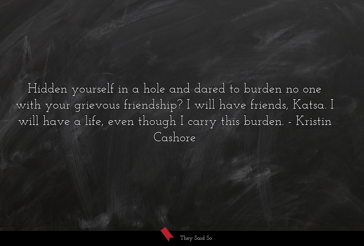 Hidden yourself in a hole and dared to burden no... | Kristin Cashore