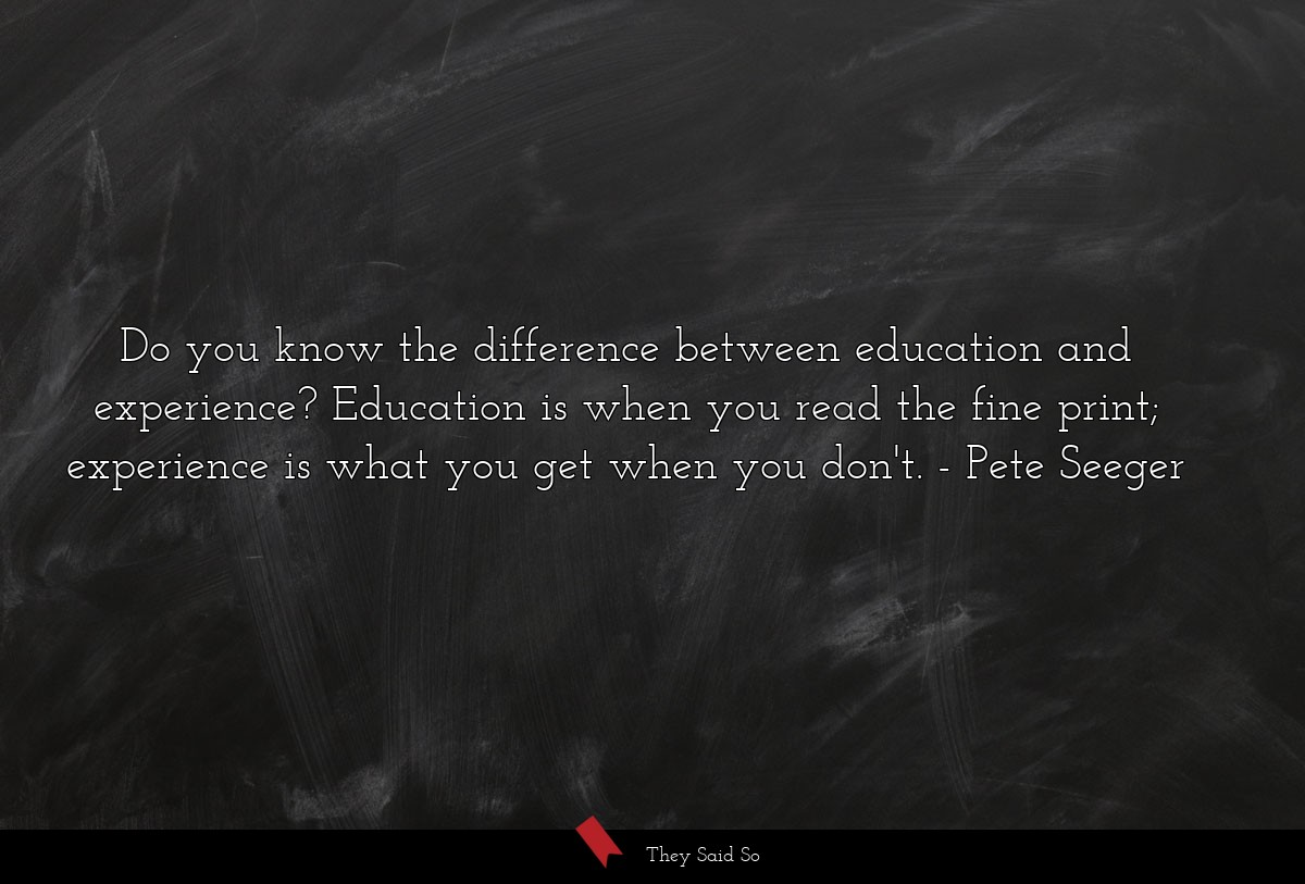 Do you know the difference between education and experience? Education is when you read the fine print; experience is what you get when you don't. Pete Seeger