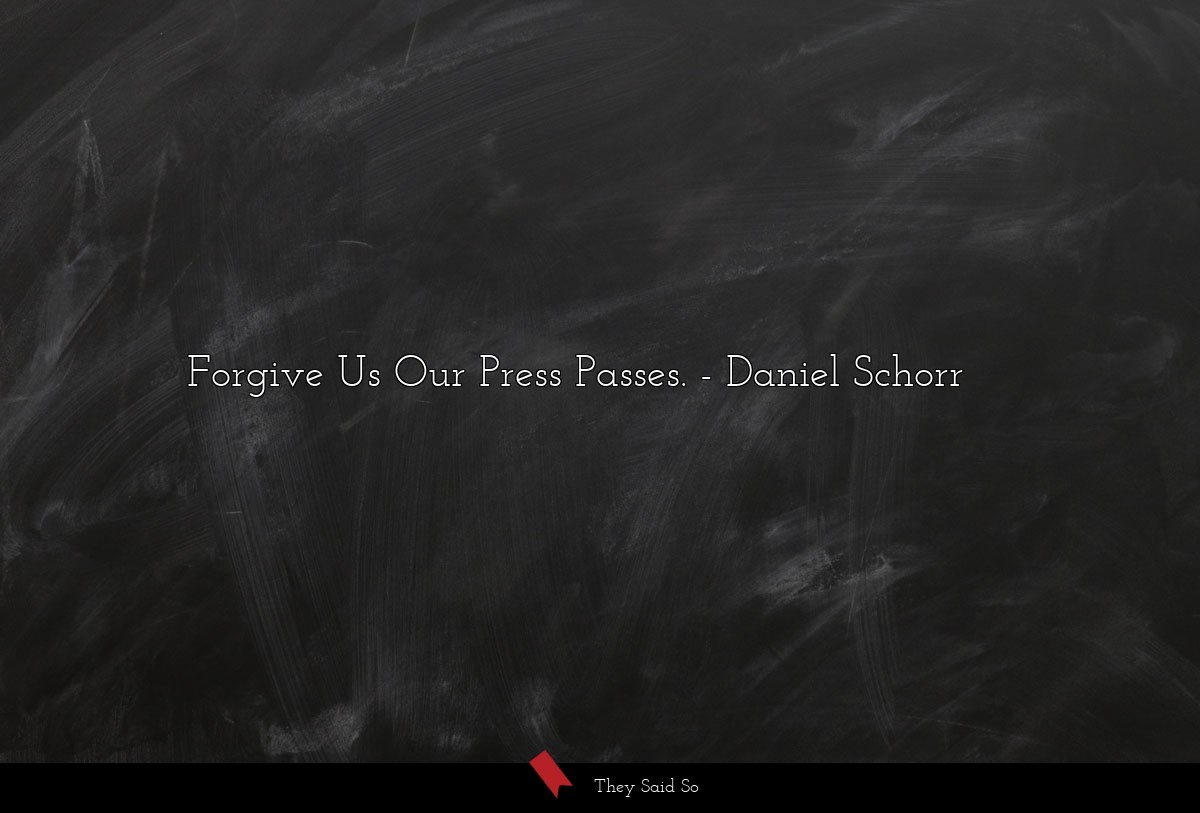 Forgive Us Our Press Passes.... | Daniel Schorr