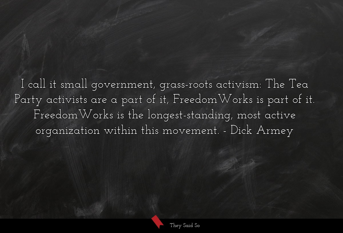 I call it small government, grass-roots activism:... | Dick Armey