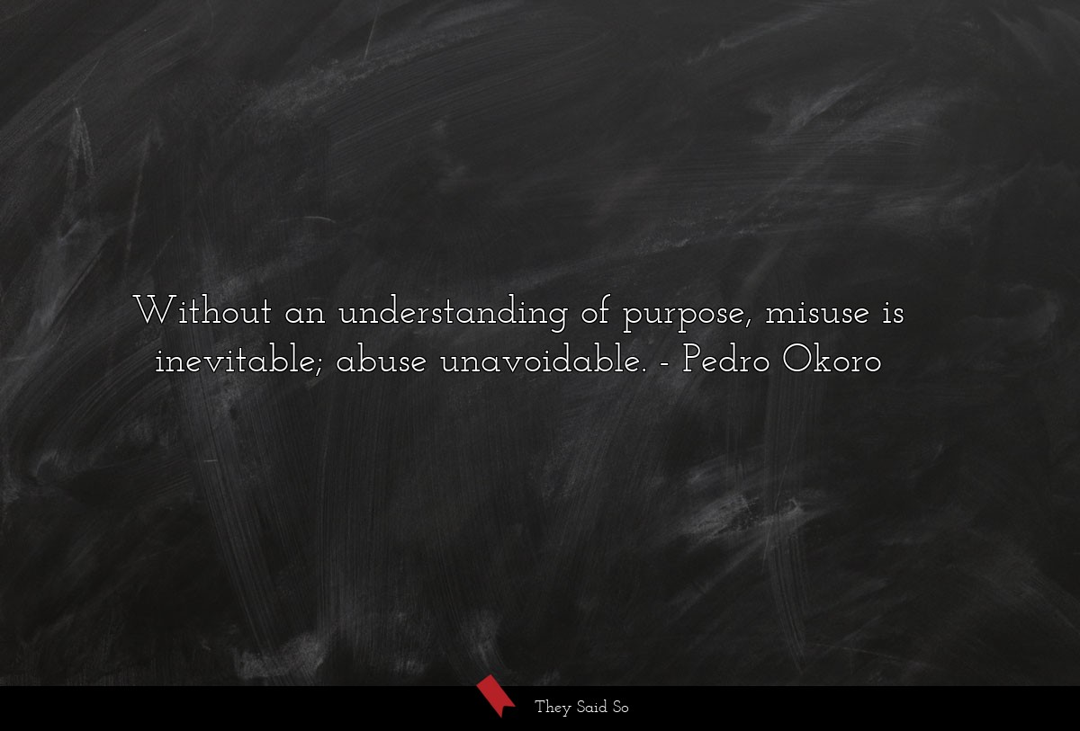 Without an understanding of purpose, misuse is... | Pedro Okoro