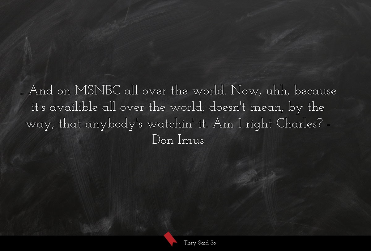 ...and on MSNBC all over the world. Now, uhh,... | Don Imus