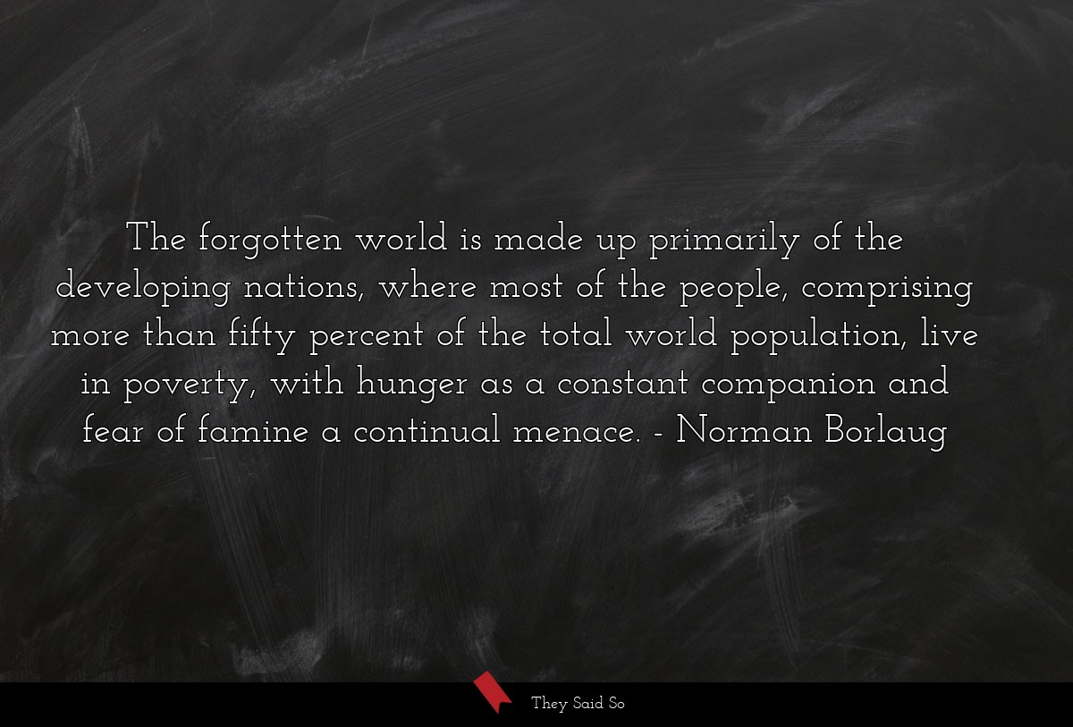 The forgotten world is made up primarily of the... | Norman Borlaug