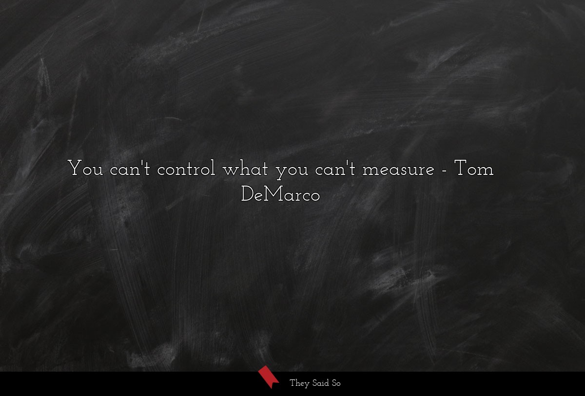 You can't control what you can't measure... | Tom DeMarco