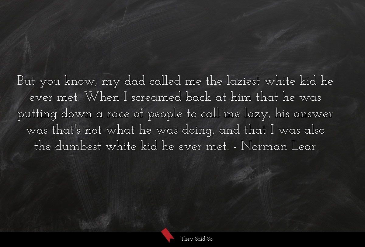 But you know, my dad called me the laziest white... | Norman Lear