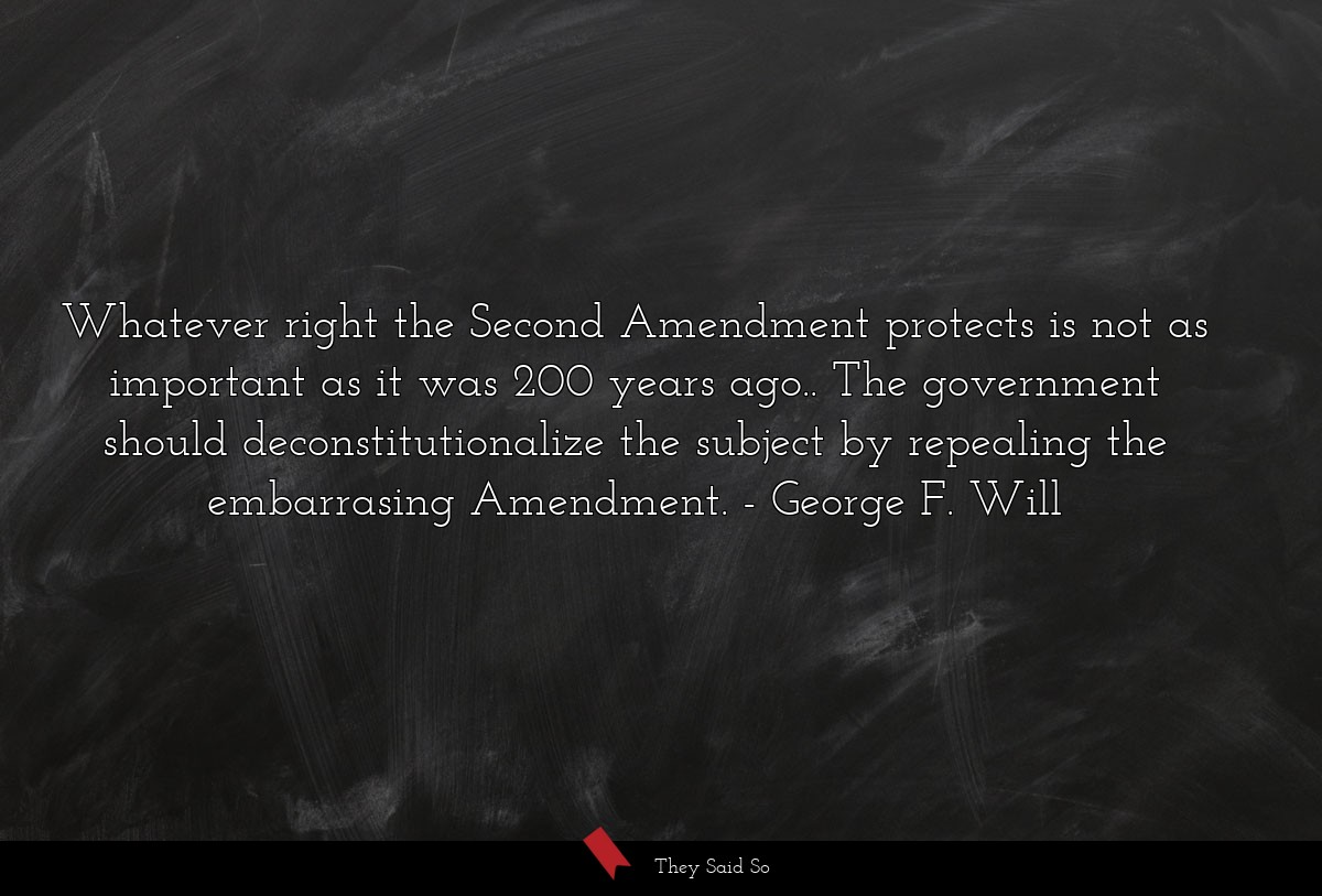 Whatever right the Second Amendment protects is... | George F. Will