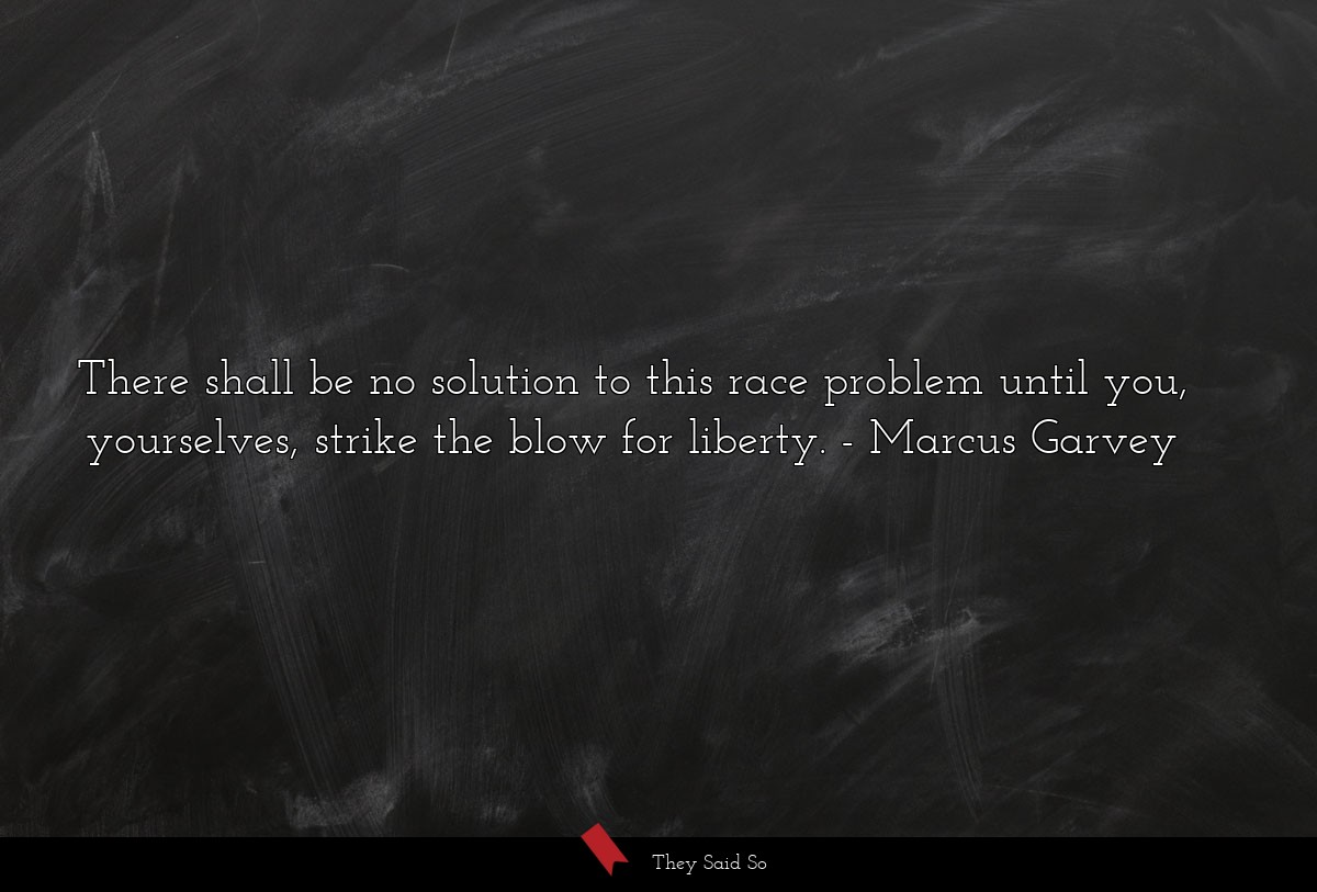 There shall be no solution to this race problem... | Marcus Garvey
