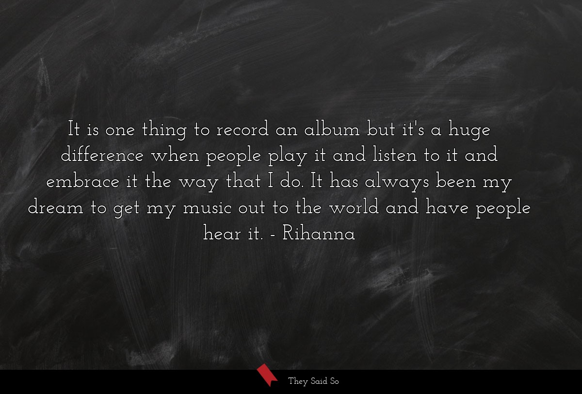 It is one thing to record an album but it's a... | Rihanna