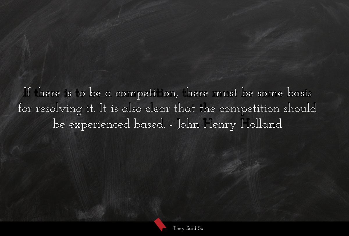 If there is to be a competition, there must be... | John Henry Holland