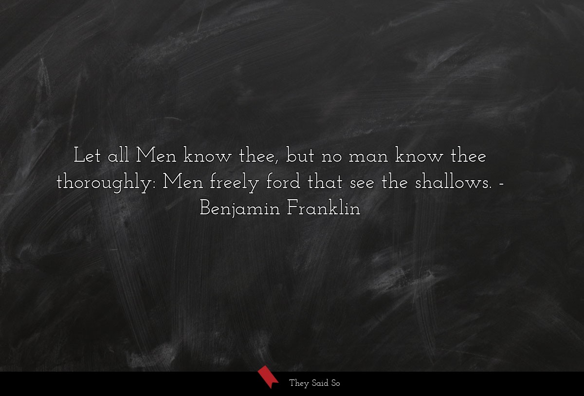 Let all Men know thee, but no man know thee... | Benjamin Franklin
