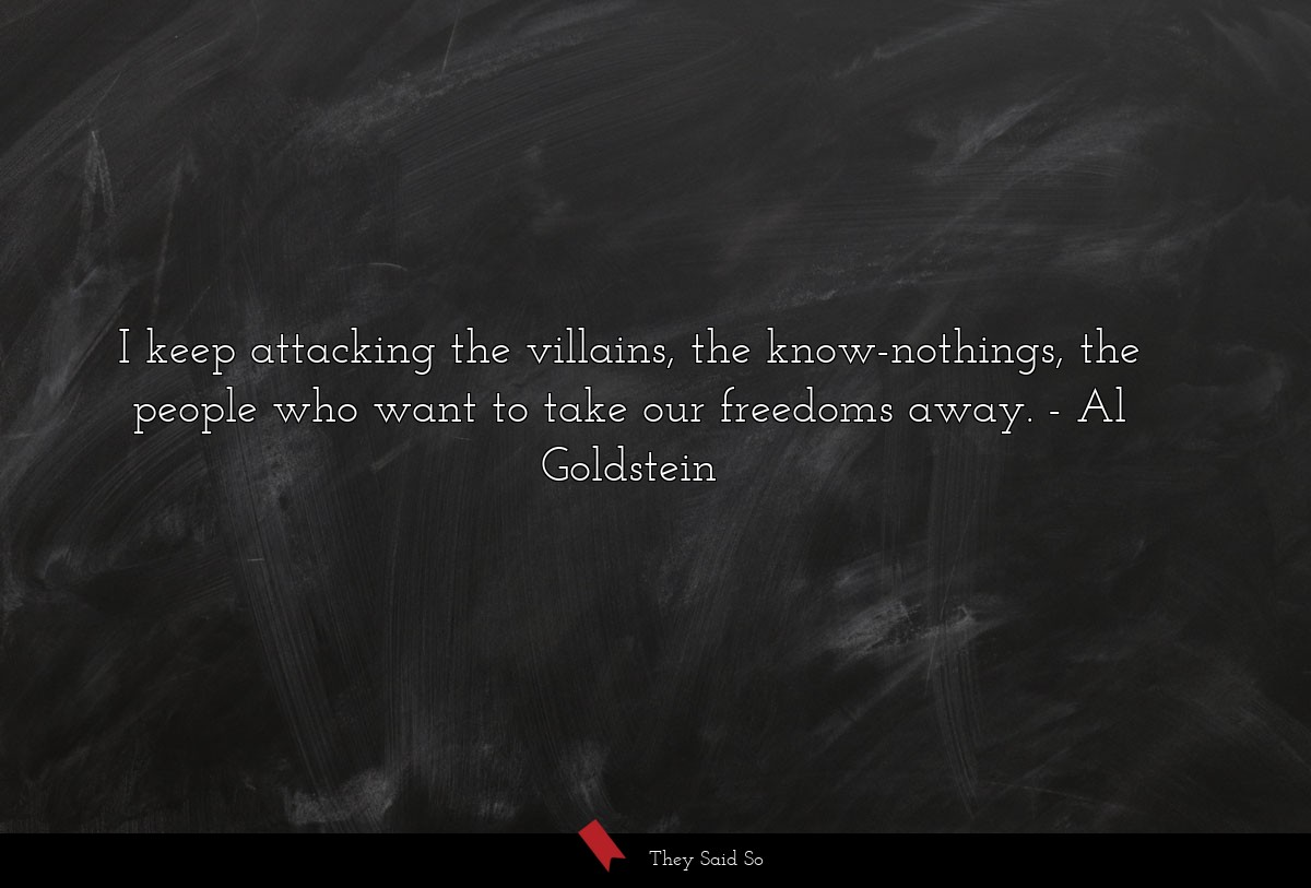 I keep attacking the villains, the know-nothings,... | Al Goldstein